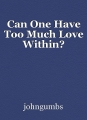 Can One Have Too Much Love Within?