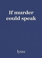 If murder could speak