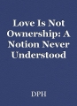 Love Is Not Ownership: A Notion Never Understood
