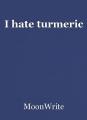 I hate turmeric