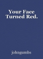 Your Face Turned Red.