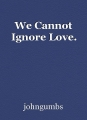 We Cannot Ignore Love.