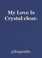 My Love Is Crystal clear.