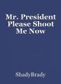 Mr. President Please Shoot Me Now