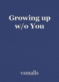 Growing up w/o You