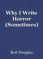Why I Write Horror (Sometimes)
