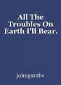 All The Troubles On Earth I'll Bear.