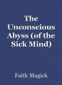 The Unconscious Abyss (of the Sick Mind)