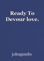 Ready To Devour love.