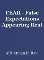 FEAR - False Expectations Appearing Real