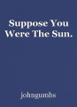 Suppose You Were The Sun.