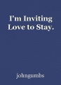 I'm Inviting Love to Stay.