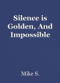 Silence is Golden, And Impossible
