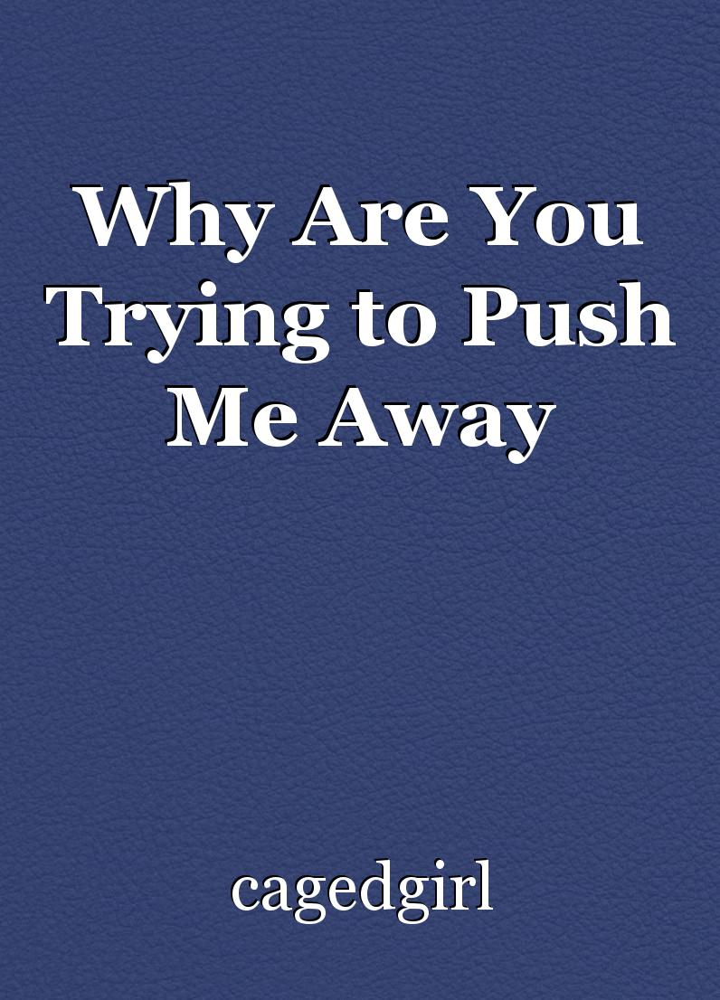 Why Are You Trying to Push Me Away, short story by cagedgirl