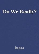 Do We Really?