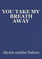YOU TAKE MY BREATH AWAY