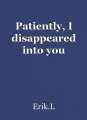 Patiently, I disappeared into you