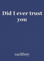 Did I ever trust you
