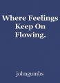 Where Feelings Keep On Flowing.