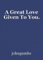 A Great Love Given To You.