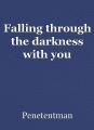Falling through the darkness with you
