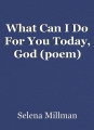 What Can I Do For You Today, God (poem)