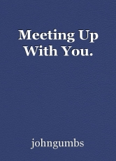 Meeting Up With You.