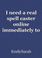 I need a real spell caster online immediately to Get my ex husband back from the other woman contact Unityspelltemple@gmail.com
