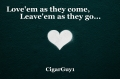 Love'em as they come,              Leave'em as they go...