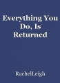 Everything You Do, Is Returned