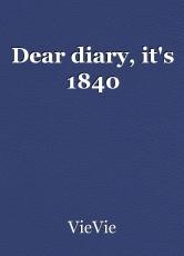 Dear diary, it's 1840