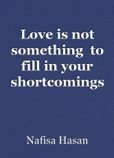 Love is not something  to fill in your shortcomings