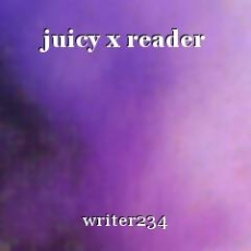 juicy x reader