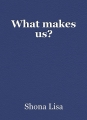 What makes us?
