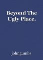 Beyond The Ugly Place.