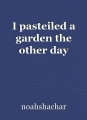 I pasteiled a garden the other day