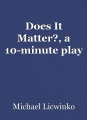 Does It Matter?, a 10-minute play