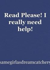 Read Please! I really need help!