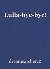 Lulla-bye-bye!