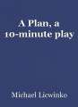 A Plan, a 10-minute play