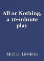 All or Nothing, a 10-minute play