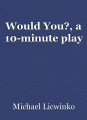 Would You?, a 10-minute play
