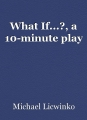 What If...?, a 10-minute play