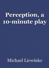 Perception, a 10-minute play