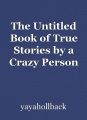 The Untitled Book of True Stories by a Crazy Person