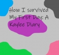 How I Survived My First Day: A Kaylee Diary