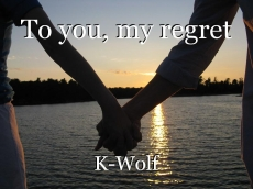 To you, my regret