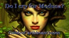Do I cry for Medusa?