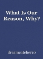 What Is Our Reason, Why?