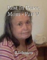 Rest In Peace, Mom - Part V